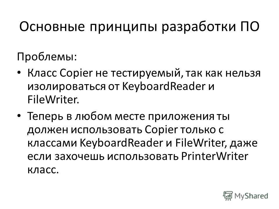 Основные принципы разработки ПО Проблемы: Класс Copier не тестируемый, так как нельзя изолироваться от KeyboardReader и FileWriter. Теперь в любом месте приложения ты должен использовать Copier только с классами KeyboardReader и FileWriter, даже если