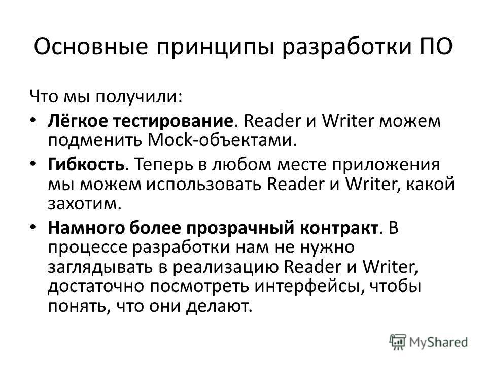 Основные принципы разработки ПО Что мы получили: Лёгкое тестирование. Reader и Writer можем подменить Mock-объектами. Гибкость. Теперь в любом месте приложения мы можем использовать Reader и Writer, какой захотим. Намного более прозрачный контракт. В