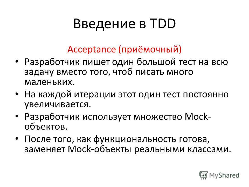 Введение в TDD Acceptance (приёмочный) Разработчик пишет один большой тест на всю задачу вместо того, чтоб писать много маленьких. На каждой итерации этот один тест постоянно увеличивается. Разработчик использует множество Mock- объектов. После того,