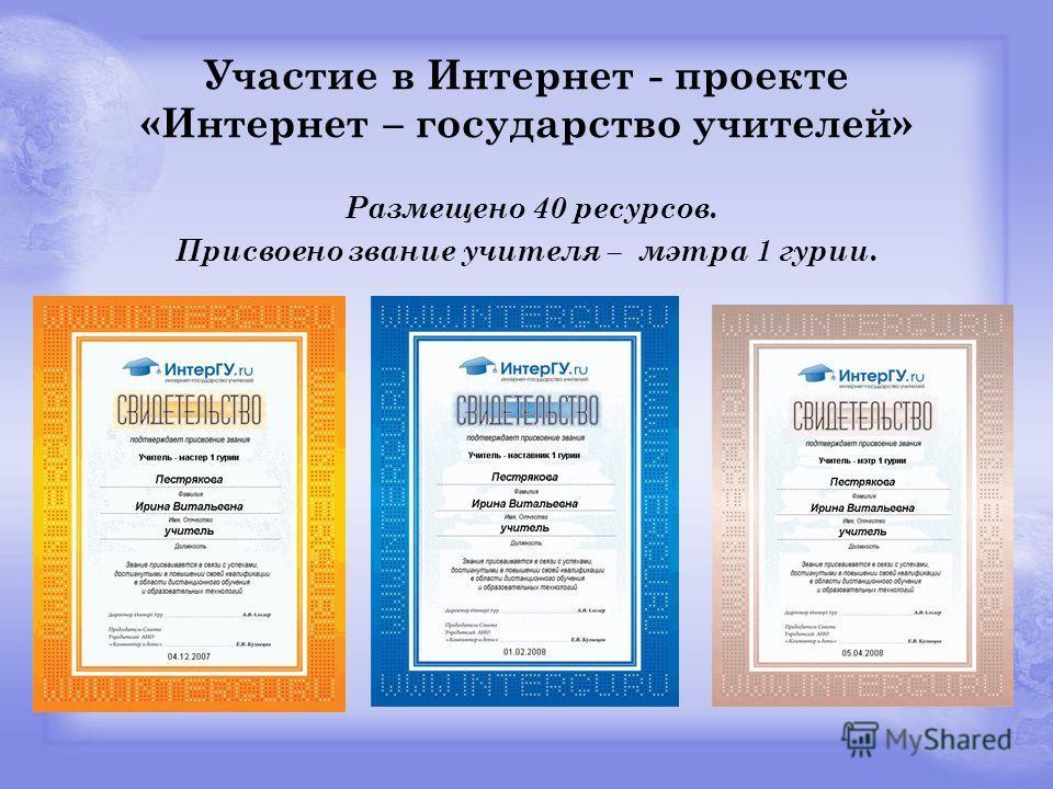 Участие в Интернет - проекте «Интернет – государство учителей» Размещено 40 ресурсов. Присвоено звание учителя – мэтра 1 гурии.