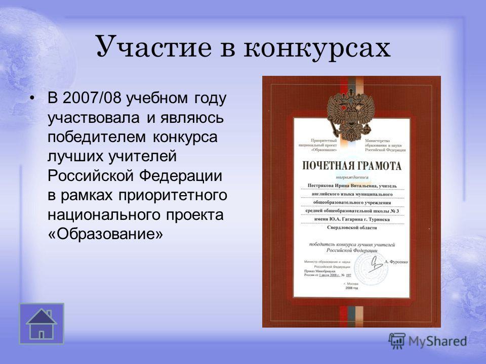 Участие в конкурсах В 2007/08 учебном году участвовала и являюсь победителем конкурса лучших учителей Российской Федерации в рамках приоритетного национального проекта «Образование»