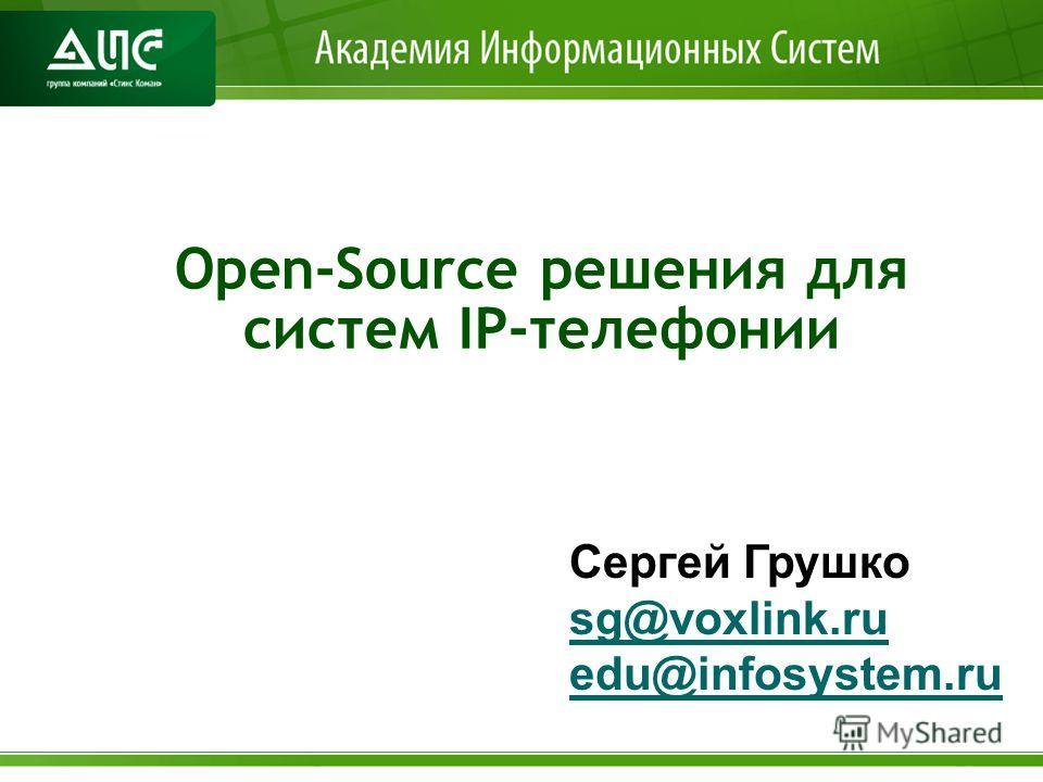 Open-Source решения для систем IP-телефонии Сергей Грушко sg@voxlink.ru edu@infosystem.ru