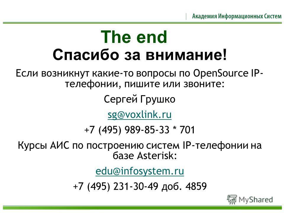Спасибо за внимание! Если возникнут какие-то вопросы по OpenSource IP- телефонии, пишите или звоните: Сергей Грушко sg@voxlink.ru +7 (495) 989-85-33 * 701 Курсы АИС по построению систем IP-телефонии на базе Asterisk: edu@infosystem.ru +7 (495) 231-30