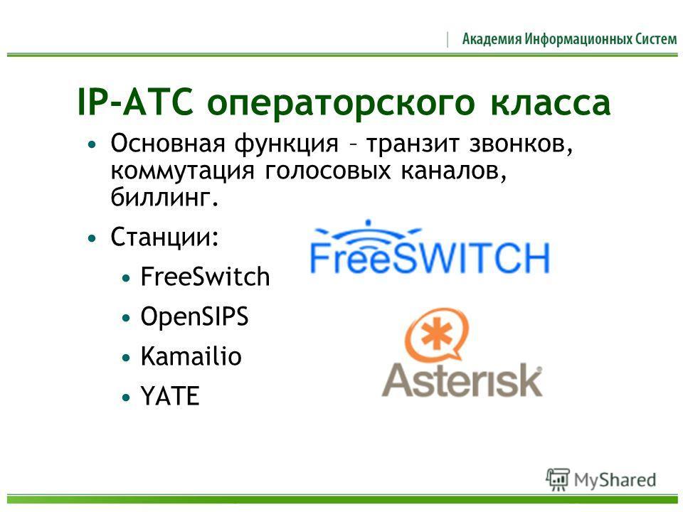 IP-АТС операторского класса Основная функция – транзит звонков, коммутация голосовых каналов, биллинг. Станции: FreeSwitch OpenSIPS Kamailio YATE