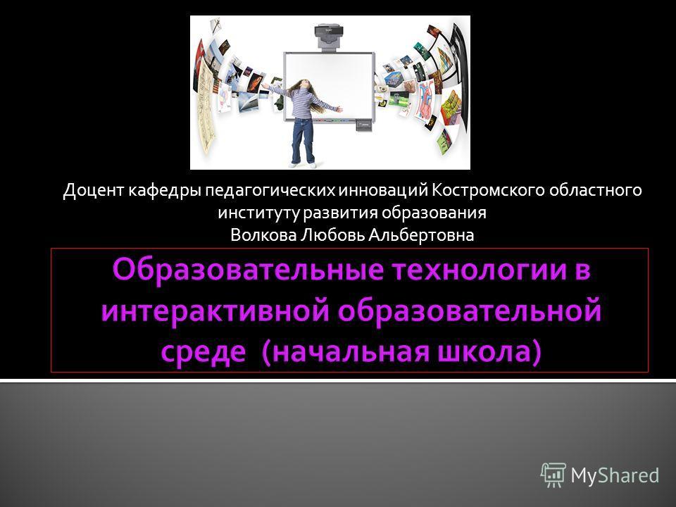 Доцент кафедры педагогических инноваций Костромского областного институту развития образования Волкова Любовь Альбертовна