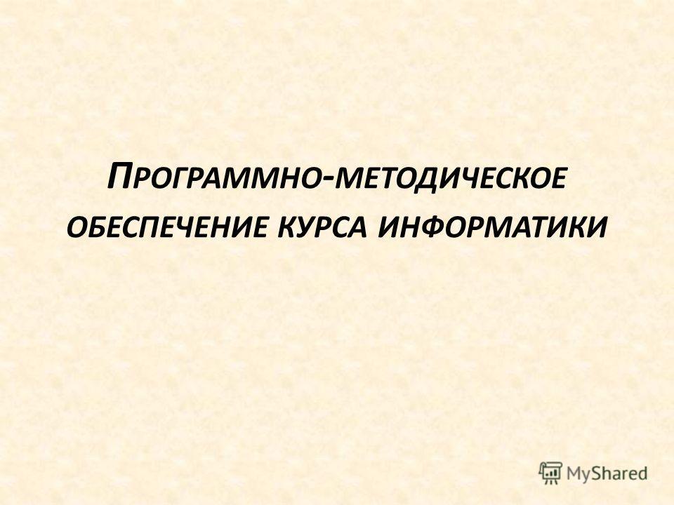 П РОГРАММНО - МЕТОДИЧЕСКОЕ ОБЕСПЕЧЕНИЕ КУРСА ИНФОРМАТИКИ