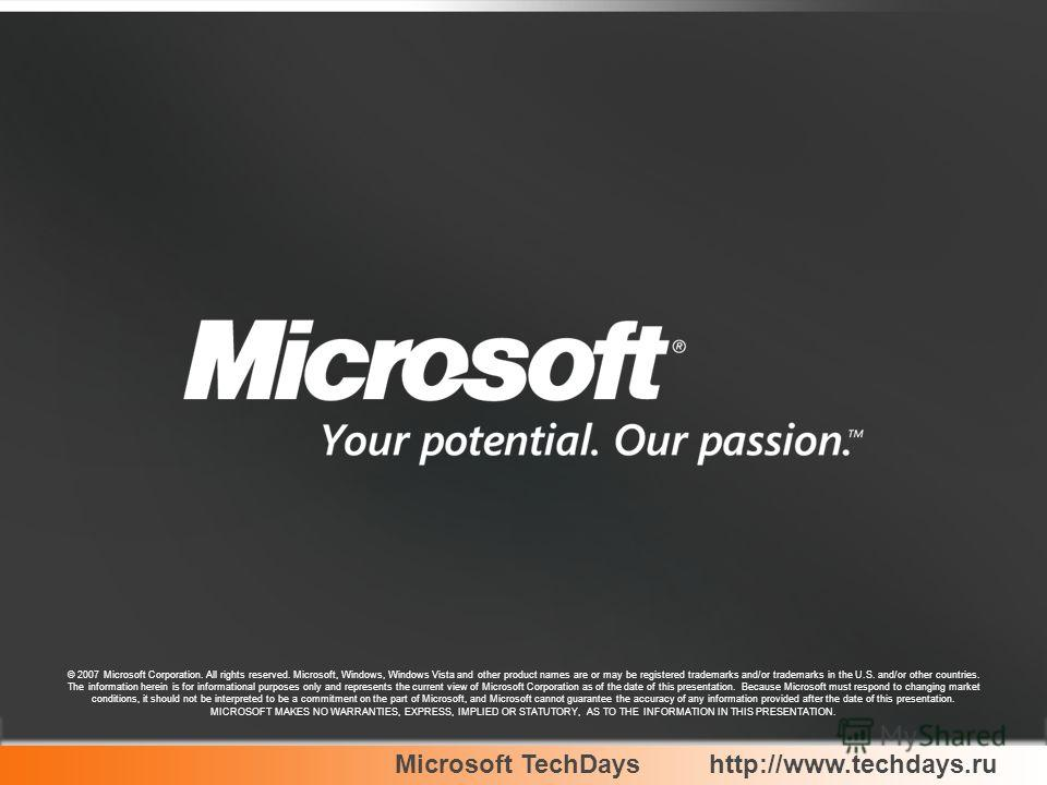 Microsoft TechDayshttp://www.techdays.ru © 2007 Microsoft Corporation. All rights reserved. Microsoft, Windows, Windows Vista and other product names are or may be registered trademarks and/or trademarks in the U.S. and/or other countries. The inform