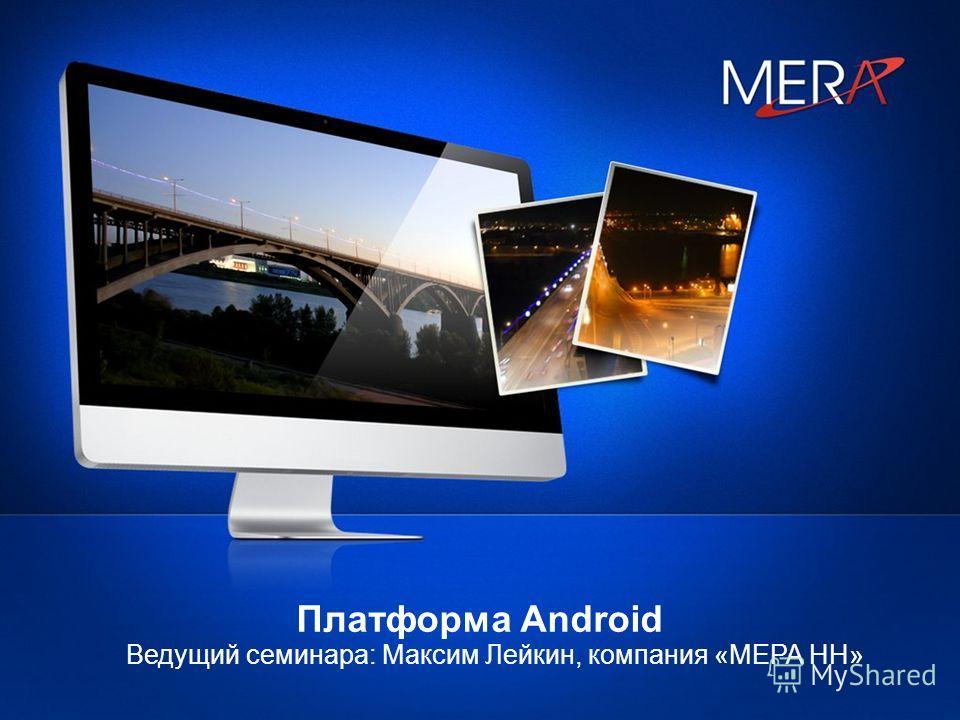 Платформа Android Ведущий семинара: Максим Лейкин, компания «МЕРА НН»