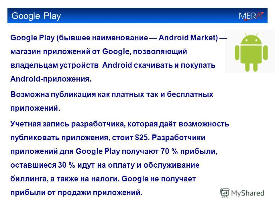Google Play Google Play (бывшее наименование Android Market) магазин приложений от Google, позволяющий владельцам устройств Android скачивать и покупать Android-приложения. Возможна публикация как платных так и бесплатных приложений. Учетная запись р