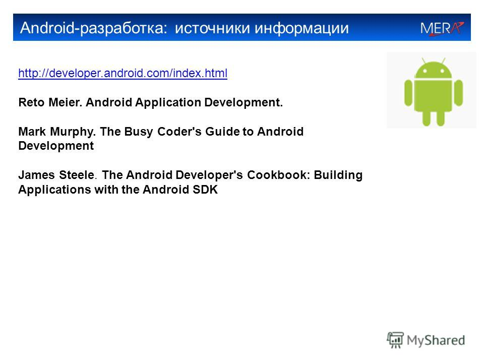 Android-разработка: источники информации http://developer.android.com/index.html Reto Meier. Android Application Development. Mark Murphy. The Busy Coder's Guide to Android Development James Steele. The Android Developer's Cookbook: Building Applicat