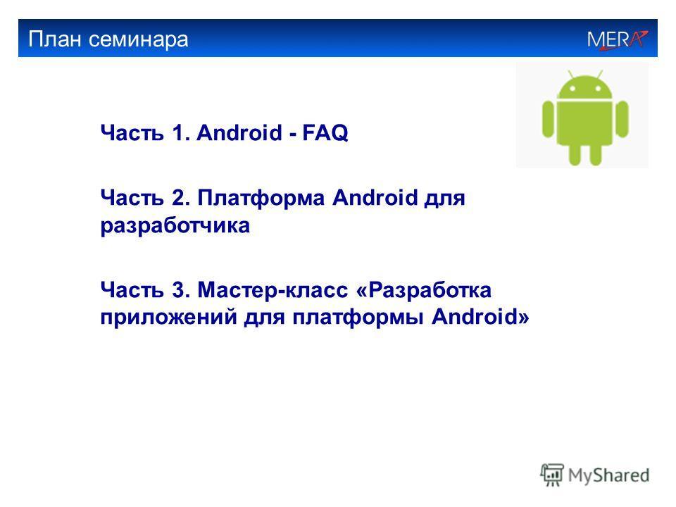 План семинара Часть 1. Android - FAQ Часть 2. Платформа Android для разработчика Часть 3. Мастер-класс «Разработка приложений для платформы Android»