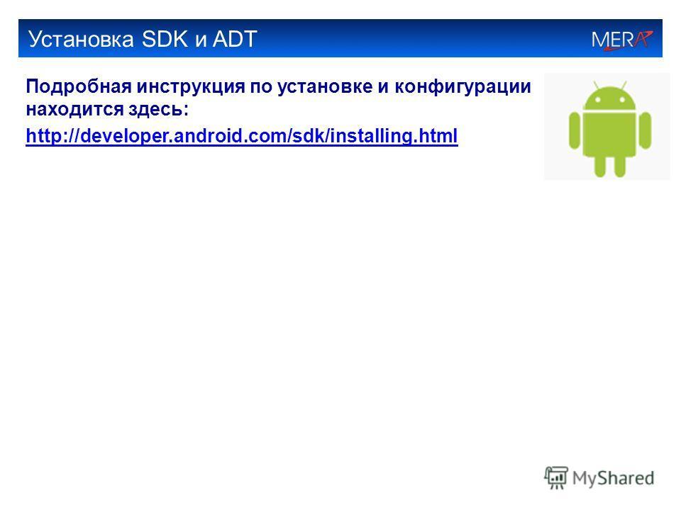 Установка SDK и ADT Подробная инструкция по установке и конфигурации находится здесь: http://developer.android.com/sdk/installing.html