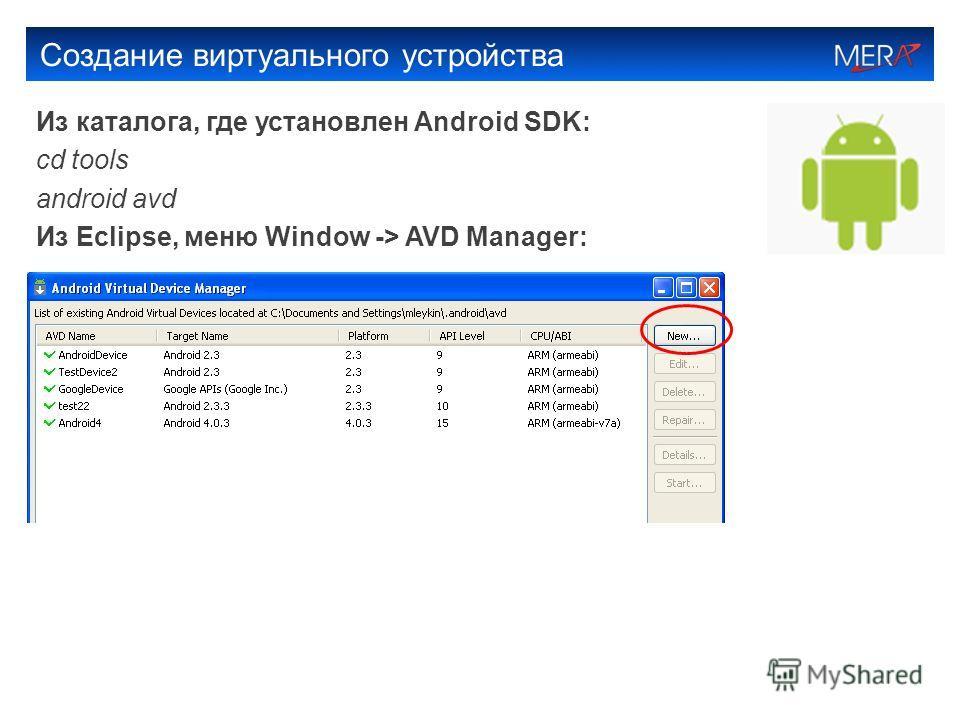 Создание виртуального устройства Из каталога, где установлен Android SDK: cd tools android avd Из Eclipse, меню Window -> AVD Manager:
