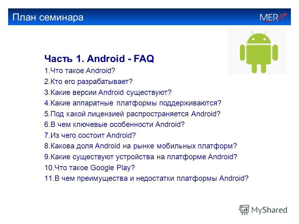 План семинара Часть 1. Android - FAQ 1.Что такое Android? 2.Кто его разрабатывает? 3.Какие версии Android существуют? 4.Какие аппаратные платформы поддерживаются? 5.Под какой лицензией распространяется Android? 6.В чем ключевые особенности Android? 7