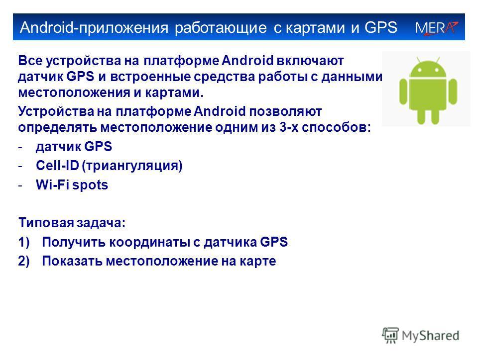 Android-приложения работающие с картами и GPS Все устройства на платформе Android включают датчик GPS и встроенные средства работы с данными местоположения и картами. Устройства на платформе Android позволяют определять местоположение одним из 3-х сп