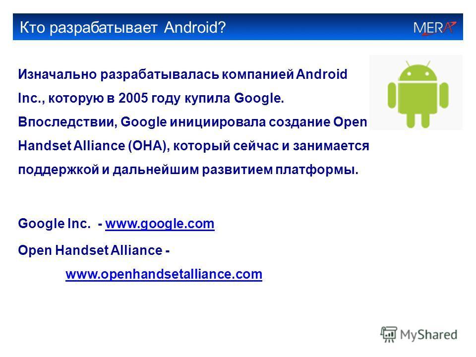 Кто разрабатывает Android? Изначально разрабатывалась компанией Android Inc., которую в 2005 году купила Google. Впоследствии, Google инициировала создание Open Handset Alliance (OHA), который сейчас и занимается поддержкой и дальнейшим развитием пла