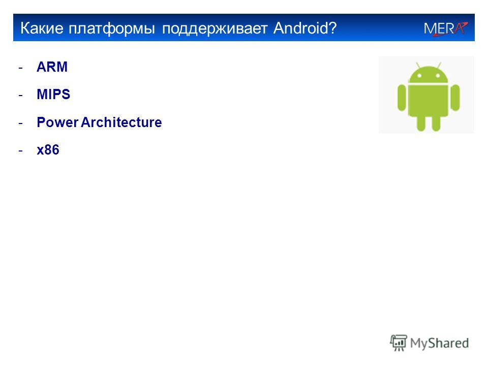 Какие платформы поддерживает Android? -ARM -MIPS -Power Architecture -x86