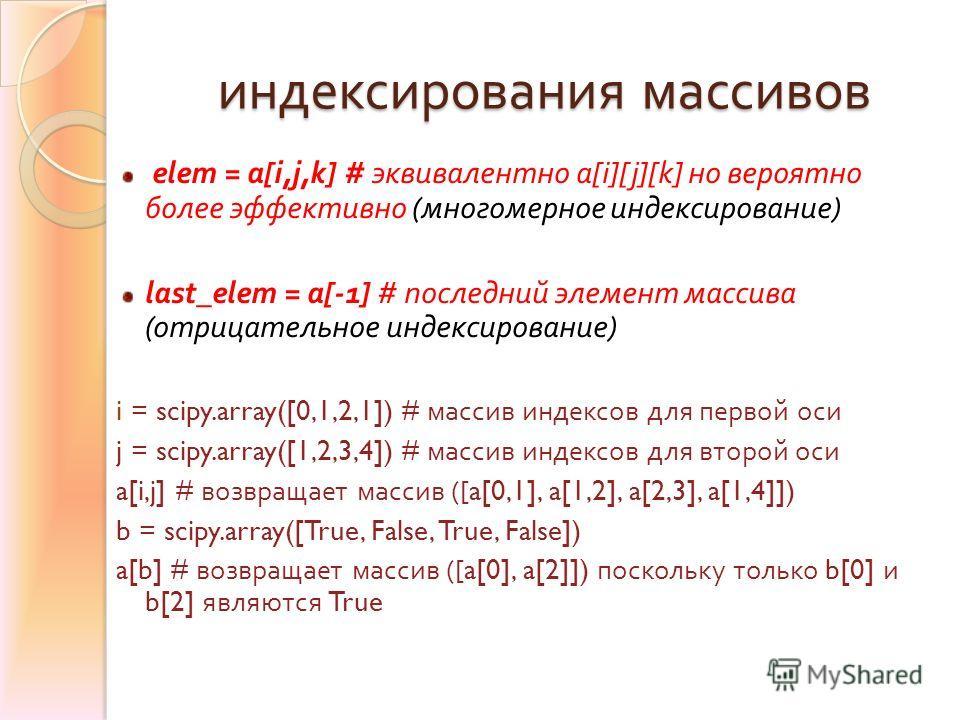 индексирования массивов elem = a[i,j,k] # эквивалентно a[i][j][k] но вероятно более эффективно ( многомерное индексирование ) last_elem = a[-1] # последний элемент массива ( отрицательное индексирование ) i = scipy.array([0,1,2,1]) # массив индексов