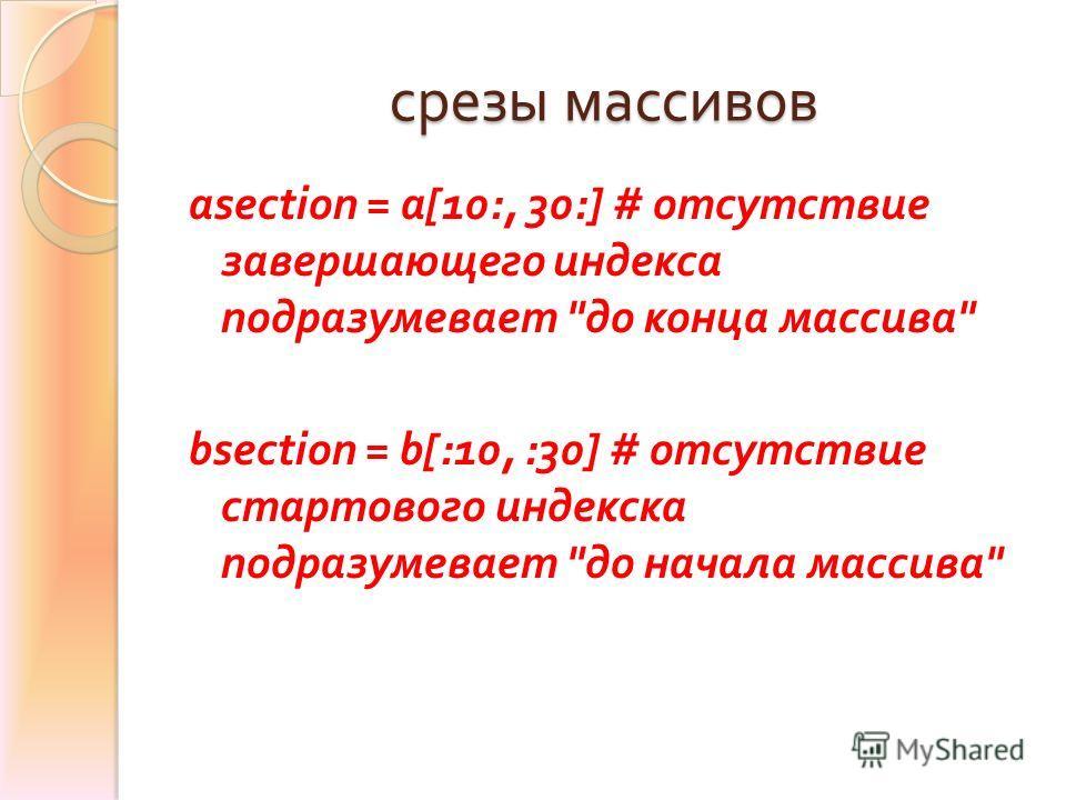 срезы массивов asection = a[10:, 30:] # отсутствие завершающего индекса подразумевает  до конца массива  bsection = b[:10, :30] # отсутствие стартового индекска подразумевает  до начала массива