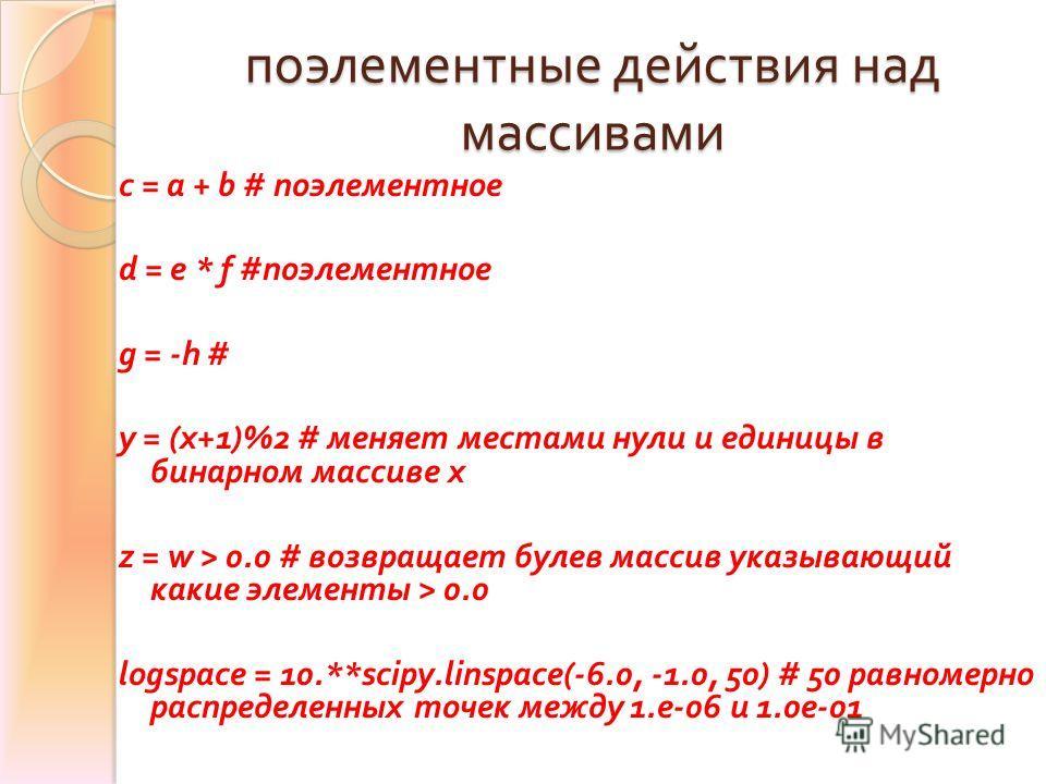 поэлементные действия над массивами c = a + b # поэлементное d = e * f # поэлементное g = -h # y = (x+1)%2 # меняет местами нули и единицы в бинарном массиве x z = w > 0.0 # возвращает булев массив указывающий какие элементы > 0.0 logspace = 10.**sci