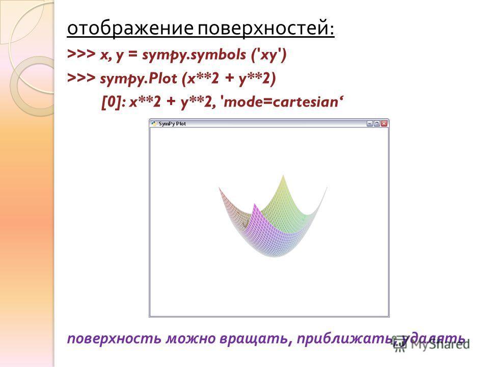 отображение поверхностей : >>> x, y = sympy.symbols ('xy') >>> sympy.Plot (x**2 + y**2) [0]: x**2 + y**2, 'mode=cartesian поверхность можно вращать, приближать, удалять