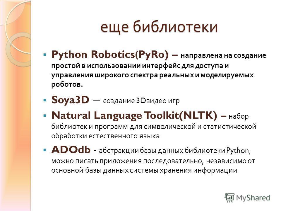 еще библиотеки Python Robotics(PyRo) – направлена на создание простой в использовании интерфейс для доступа и управления широкого спектра реальных и моделируемых роботов. Soya3D – создание 3D видео игр Natural Language Toolkit(NLTK) – набор библиотек