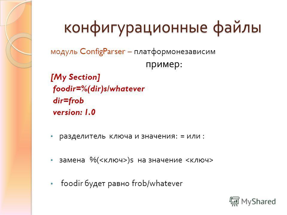 конфигурационные файлы модуль ConfigParser – платформонезависим пример : [My Section] foodir=%(dir)s/whatever dir=frob version: 1.0 разделитель ключа и значения : = или : замена %( )s на значение foodir будет равно frob/whatever