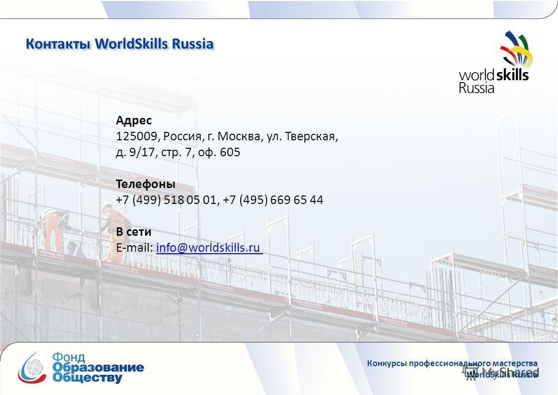 Контакты WorldSkills Russia Конкурсы профессионального мастерства WorldSkills Russia Адрес 125009, Россия, г. Москва, ул. Тверская, д. 9/17, стр. 7, оф. 605 Телефоны +7 (499) 518 05 01, +7 (495) 669 65 44 В сети E-mail: info@worldskills.ru info@world