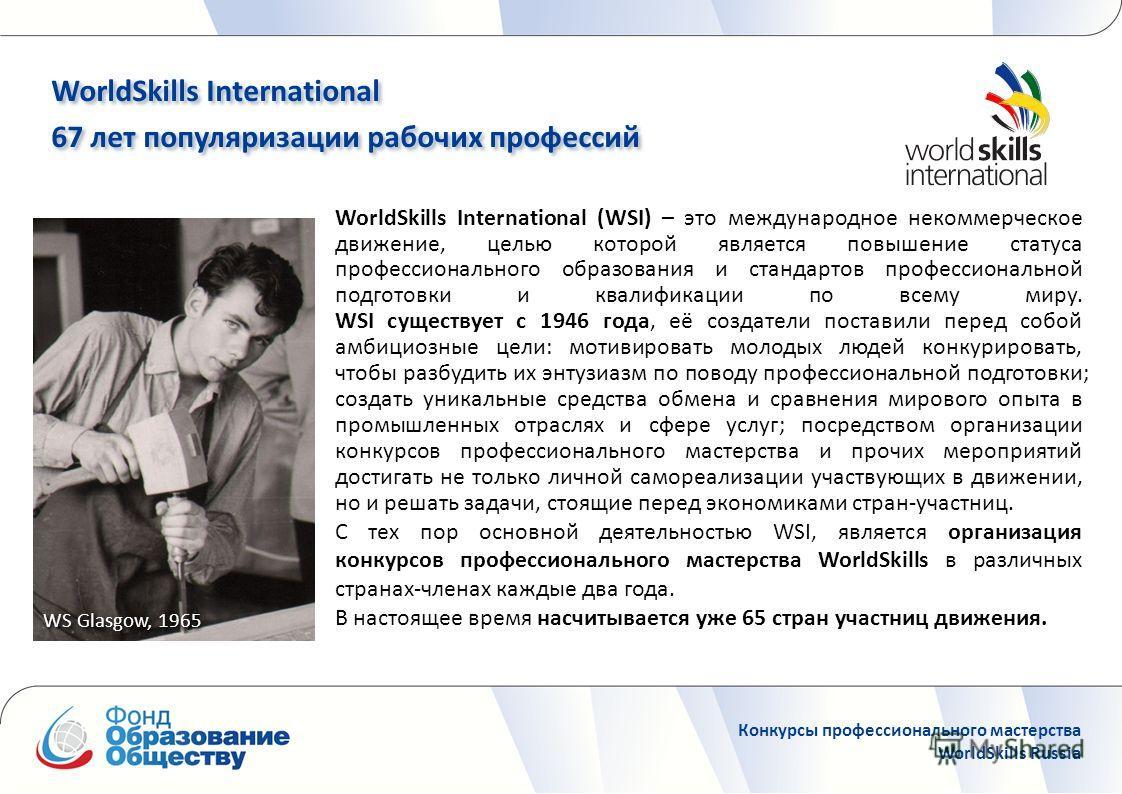 WorldSkills International (WSI) – это международное некоммерческое движение, целью которой является повышение статуса профессионального образования и стандартов профессиональной подготовки и квалификации по всему миру. WSI существует с 1946 года, её
