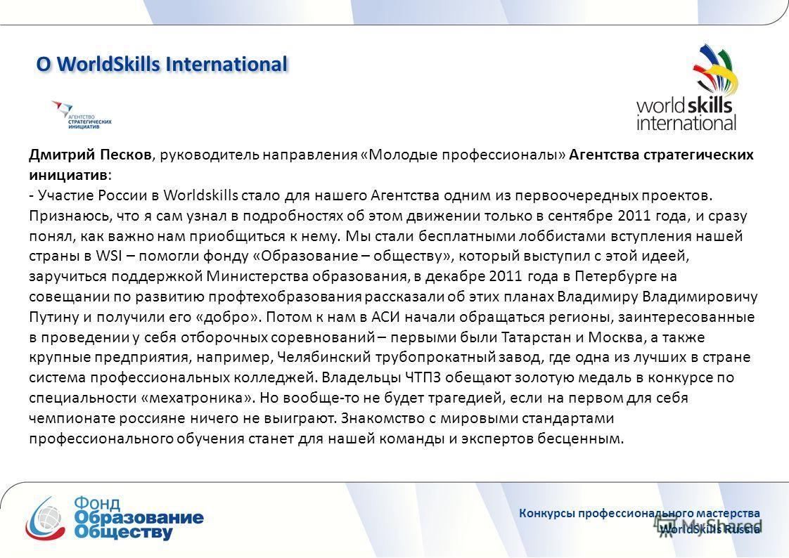 Дмитрий Песков, руководитель направления «Молодые профессионалы» Агентства стратегических инициатив: - Участие России в Worldskills стало для нашего Агентства одним из первоочередных проектов. Признаюсь, что я сам узнал в подробностях об этом движени