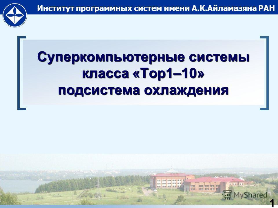 Институт программных систем имени А.К.Айламазяна РАН Суперкомпьютерные системы класса «Top1–10» подсистема охлаждения 1