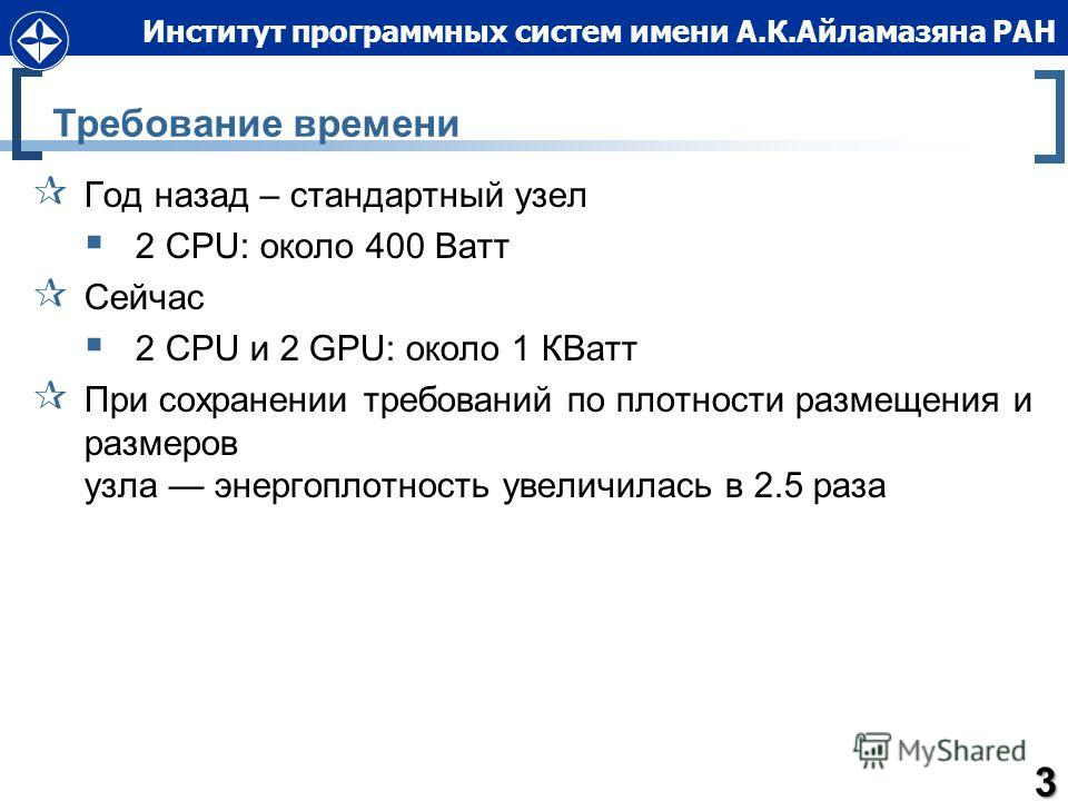 Институт программных систем имени А.К.Айламазяна РАН Требование времени Год назад – стандартный узел 2 CPU: около 400 Ватт Сейчас 2 CPU и 2 GPU: около 1 КВатт При сохранении требований по плотности размещения и размеров узла энергоплотность увеличила