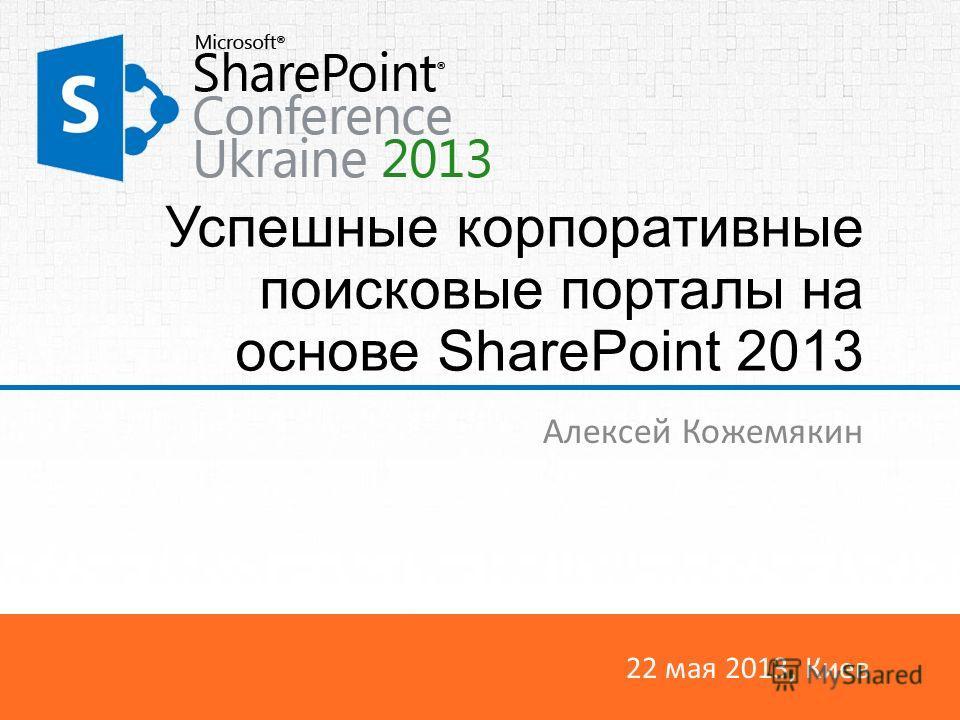 22 мая 2013, Киев Успешные корпоративные поисковые порталы на основе SharePoint 2013 Алексей Кожемякин