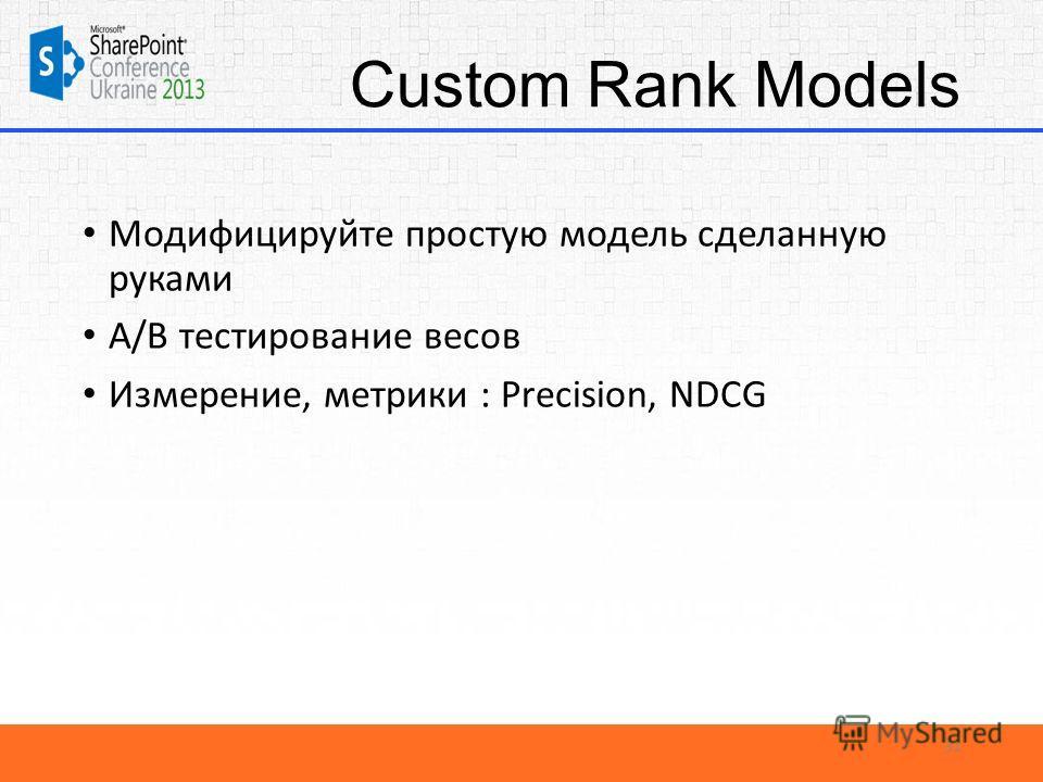 Custom Rank Models Модифицируйте простую модель сделанную руками A/B тестирование весов Измерение, метрики : Precision, NDCG 31