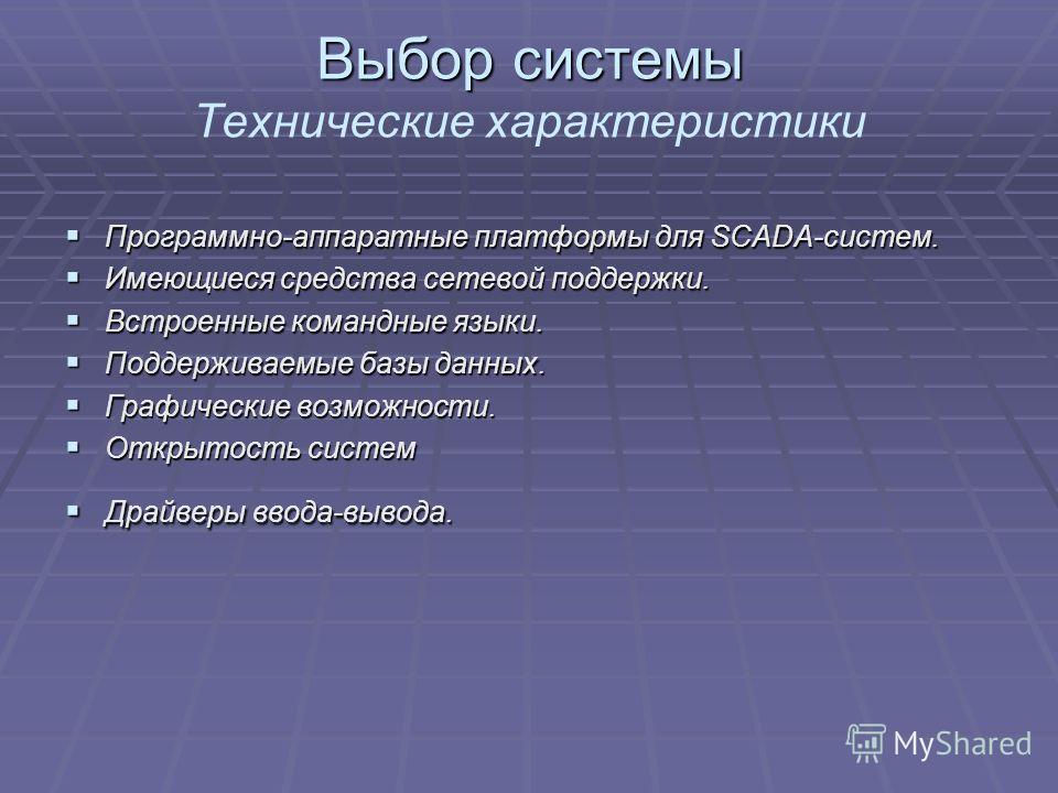 Выбор системы Выбор системы Технические характеристики Программно-аппаратные платформы для SCADA-систем. Программно-аппаратные платформы для SCADA-систем. Имеющиеся средства сетевой поддержки. Имеющиеся средства сетевой поддержки. Встроенные командны