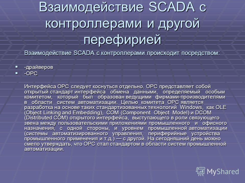 Взаимодействие SCADA с контроллерами и другой перефирией Взаимодействие SCADA с контроллерами происходит посредством: Взаимодействие SCADA с контроллерами происходит посредством: -драйверов -драйверов -OPC -OPC Интерфейса OPC следует коснуться отдель