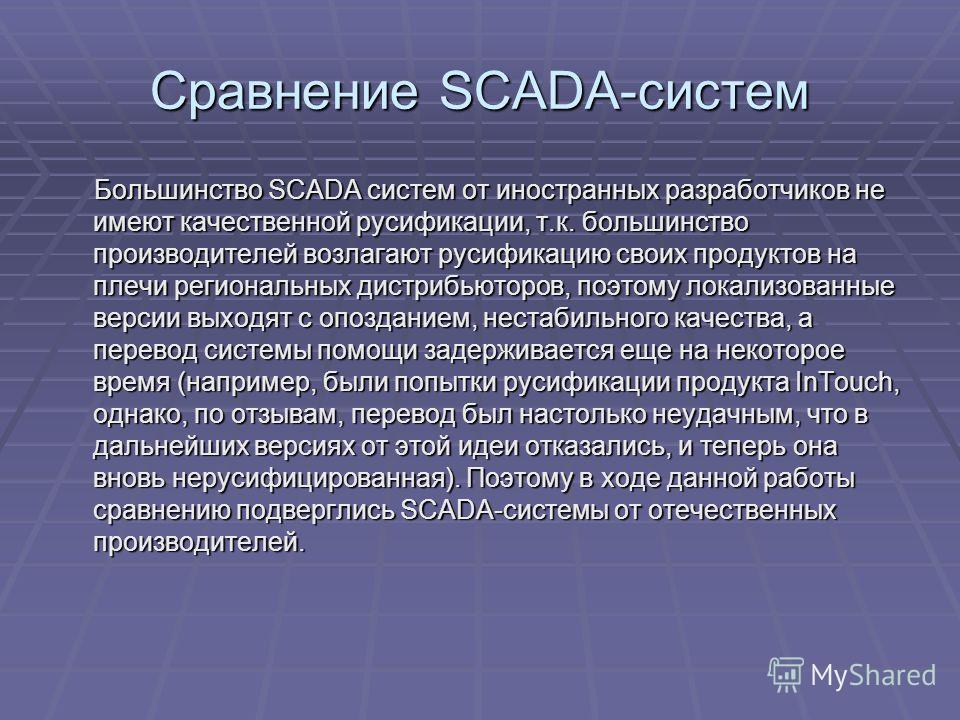 Сравнение SCADA-систем Большинство SCADA систем от иностранных разработчиков не имеют качественной русификации, т.к. большинство производителей возлагают русификацию своих продуктов на плечи региональных дистрибьюторов, поэтому локализованные версии