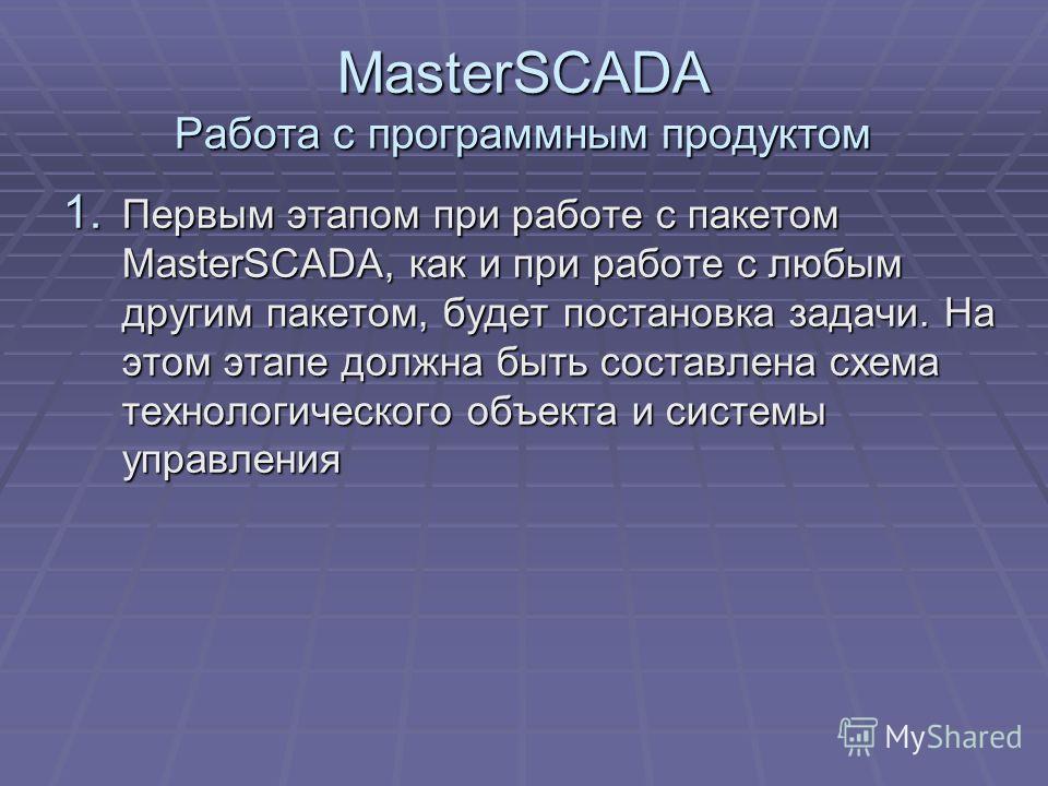 MasterSCADA Работа с программным продуктом 1. Первым этапом при работе с пакетом MasterSCADA, как и при работе с любым другим пакетом, будет постановка задачи. На этом этапе должна быть составлена схема технологического объекта и системы управления