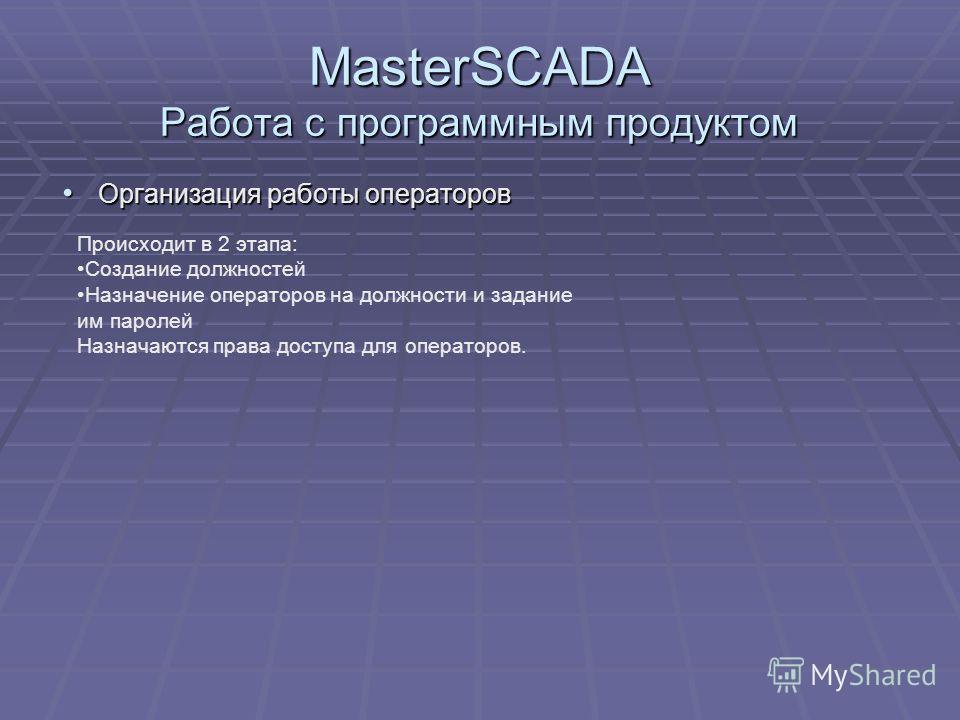 MasterSCADA Работа с программным продуктом Организация работы операторов Организация работы операторов Происходит в 2 этапа: Создание должностей Назначение операторов на должности и задание им паролей Назначаются права доступа для операторов.