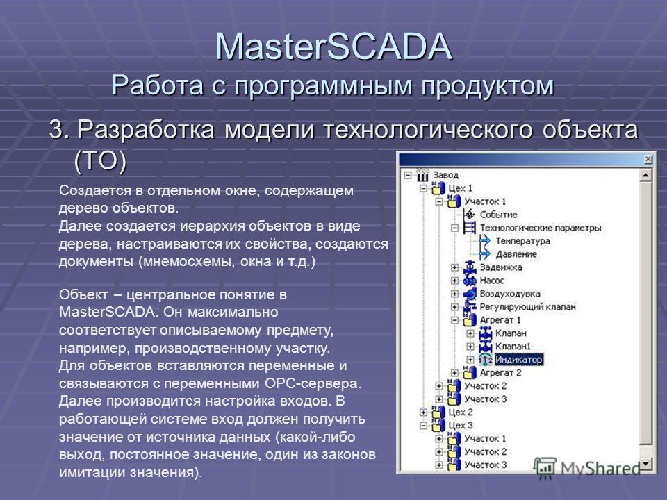 MasterSCADA Работа с программным продуктом Объект – центральное понятие в MasterSCADA. Он максимально соответствует описываемому предмету, например, производственному участку. Для объектов вставляются переменные и связываются с переменными OPC-сервер