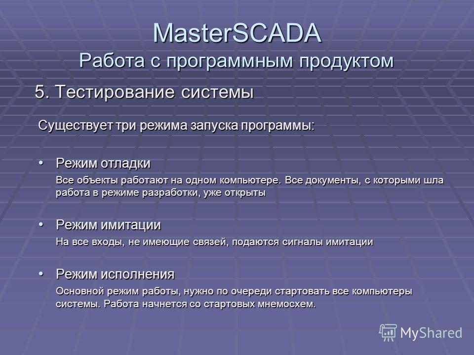 MasterSCADA Работа с программным продуктом 5. Тестирование системы Существует три режима запуска программы: Режим отладки Режим отладки Все объекты работают на одном компьютере. Все документы, с которыми шла работа в режиме разработки, уже открыты Вс