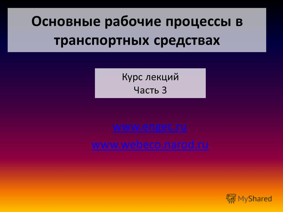 Основные рабочие процессы в транспортных средствах www.engec.ru www.webeco.narod.ru Курс лекций Часть 3