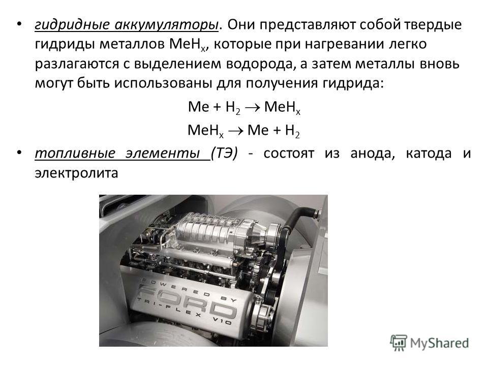 гидридные аккумуляторы. Они представляют собой твердые гидриды металлов МеН х, которые при нагревании легко разлагаются с выделением водорода, а затем металлы вновь могут быть использованы для получения гидрида: Ме + Н 2 МеН х МеН х Ме + Н 2 топливны