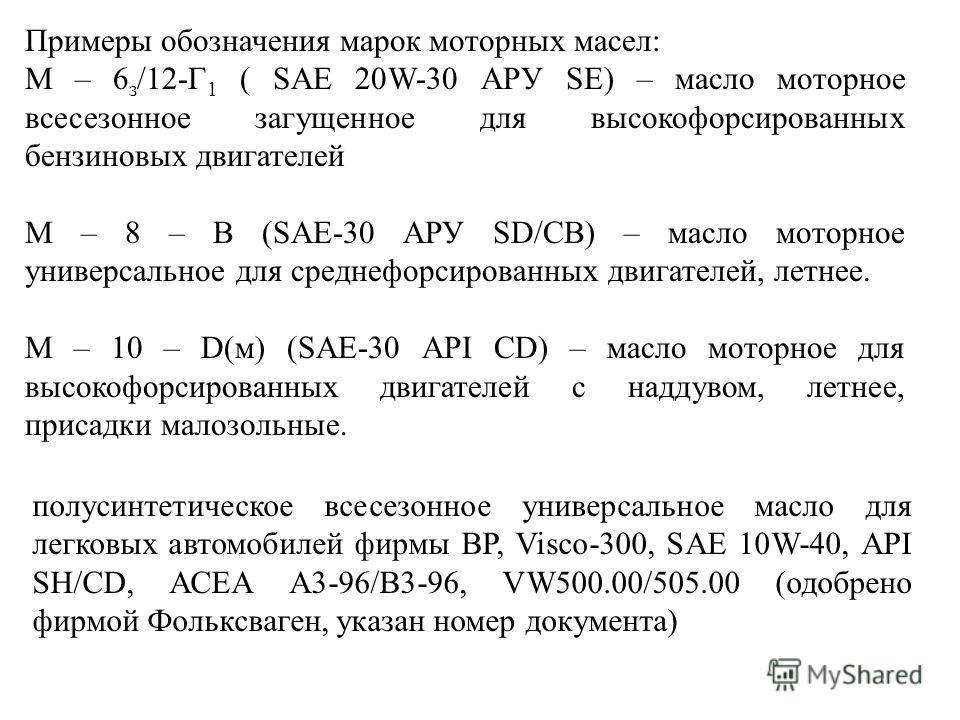 Примеры обозначения марок моторных масел: М – 6 з /12-Г 1 ( SAE 20W-30 APУ SE) – масло моторное всесезонное загущенное для высокофорсированных бензиновых двигателей М – 8 – В (SAE-30 АРУ SD/CB) – масло моторное универсальное для среднефорсированных д