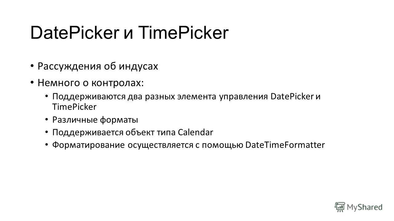 DatePicker и TimePicker Рассуждения об индусах Немного о контролах: Поддерживаются два разных элемента управления DatePicker и TimePicker Различные форматы Поддерживается объект типа Calendar Форматирование осуществляется с помощью DateTimeFormatter
