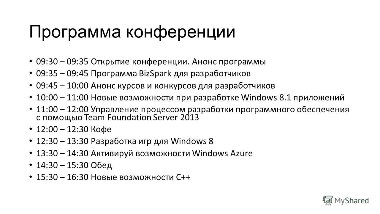Программа конференции 09:30 – 09:35 Открытие конференции. Анонс программы 09:35 – 09:45 Программа BizSpark для разработчиков 09:45 – 10:00 Анонс курсов и конкурсов для разработчиков 10:00 – 11:00 Новые возможности при разработке Windows 8.1 приложени