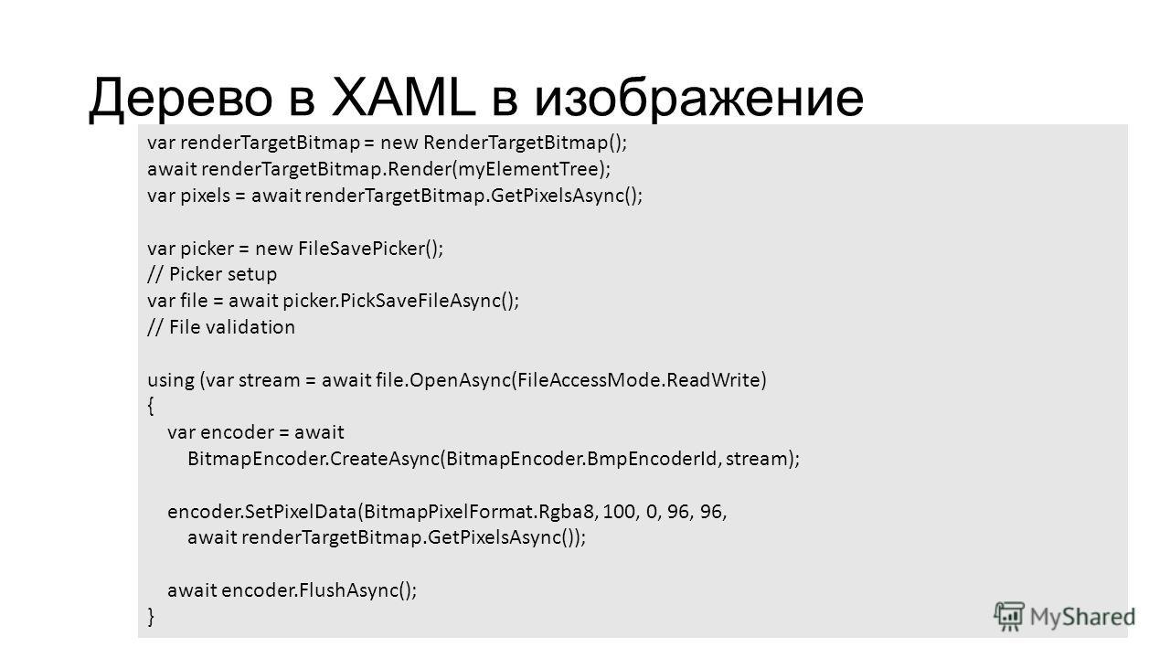 Дерево в XAML в изображение var renderTargetBitmap = new RenderTargetBitmap(); await renderTargetBitmap.Render(myElementTree); var pixels = await renderTargetBitmap.GetPixelsAsync(); var picker = new FileSavePicker(); // Picker setup var file = await