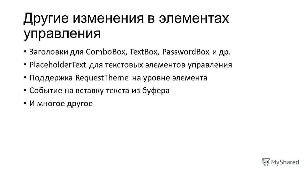 Другие изменения в элементах управления Заголовки для ComboBox, TextBox, PasswordBox и др. PlaceholderText для текстовых элементов управления Поддержка RequestTheme на уровне элемента Событие на вставку текста из буфера И многое другое