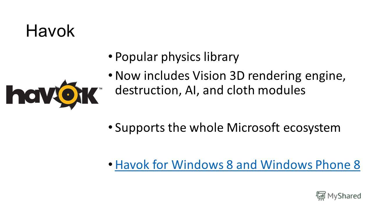 Popular physics library Now includes Vision 3D rendering engine, destruction, AI, and cloth modules Supports the whole Microsoft ecosystem Havok for Windows 8 and Windows Phone 8 Havok