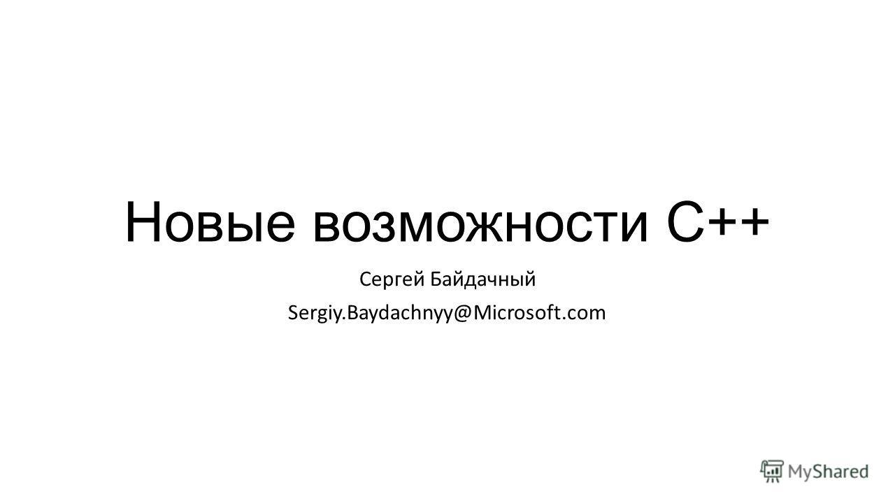 Новые возможности С++ Сергей Байдачный Sergiy.Baydachnyy@Microsoft.com